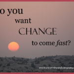 How fast do you want change in your life?